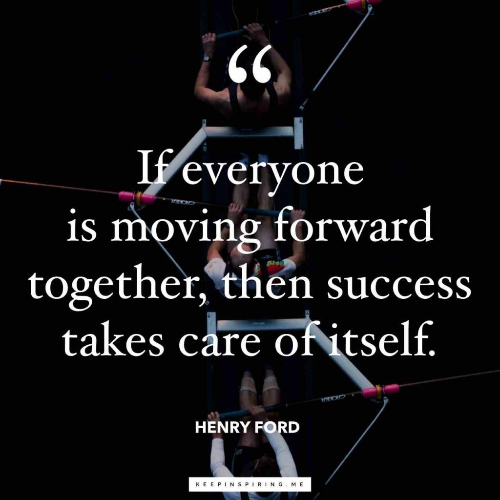 """Henry Ford teamwork quote """"If everyone is moving forward together, then success takes care of itself"""""""