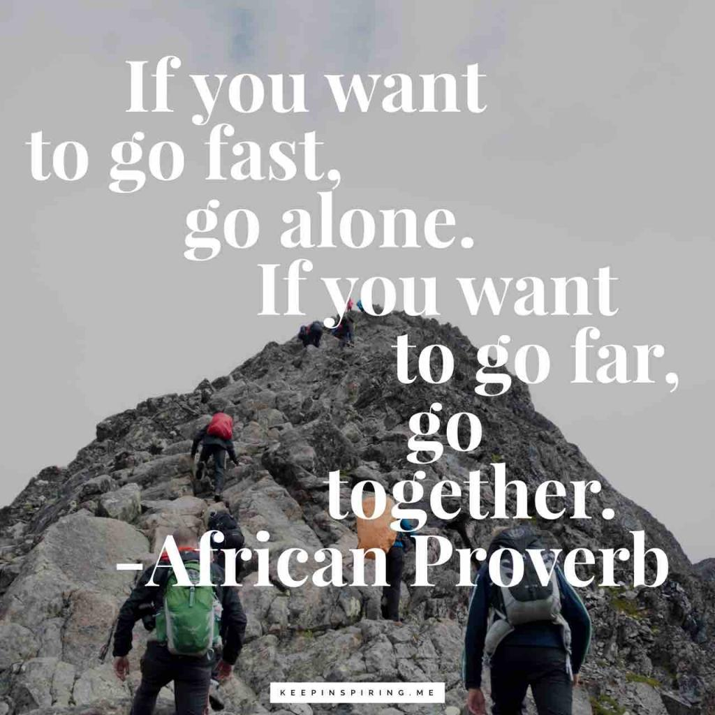 """If you want to go fast, go alone. If you want to go far, go together"""