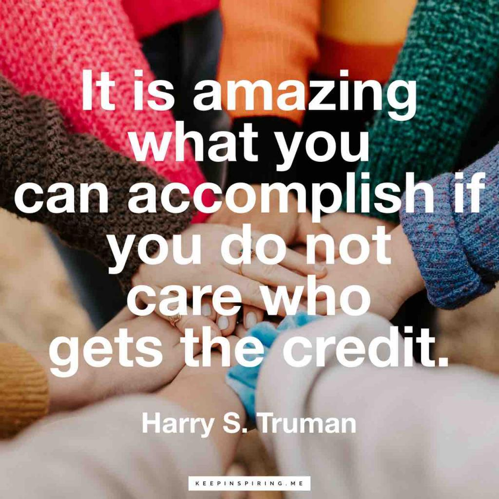 """It is amazing what you can accomplish if you do not care who gets the credit"""