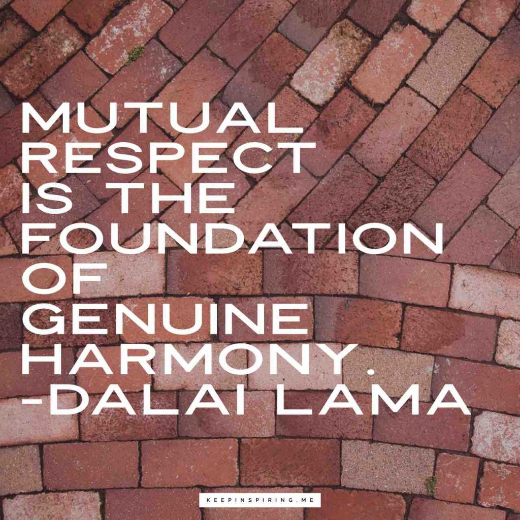 """""""Mutual respect is the foundation of genuine harmony"""""""