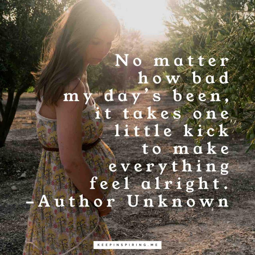 "Anonymous pregnancy quote ""No matter how bad my day's been, it takes one little kick to make everything feel alright"""