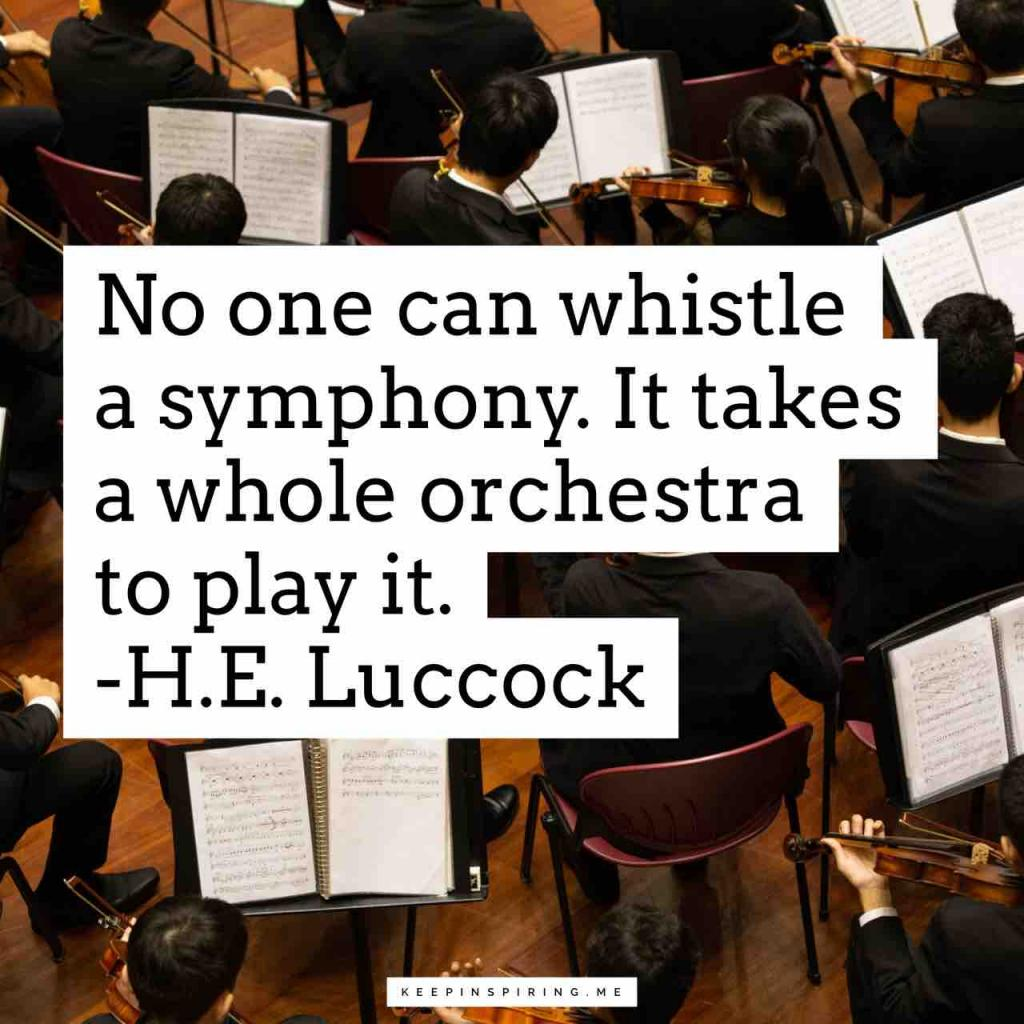 """No one can whistle a symphony. It takes a whole orchestra to play it"""