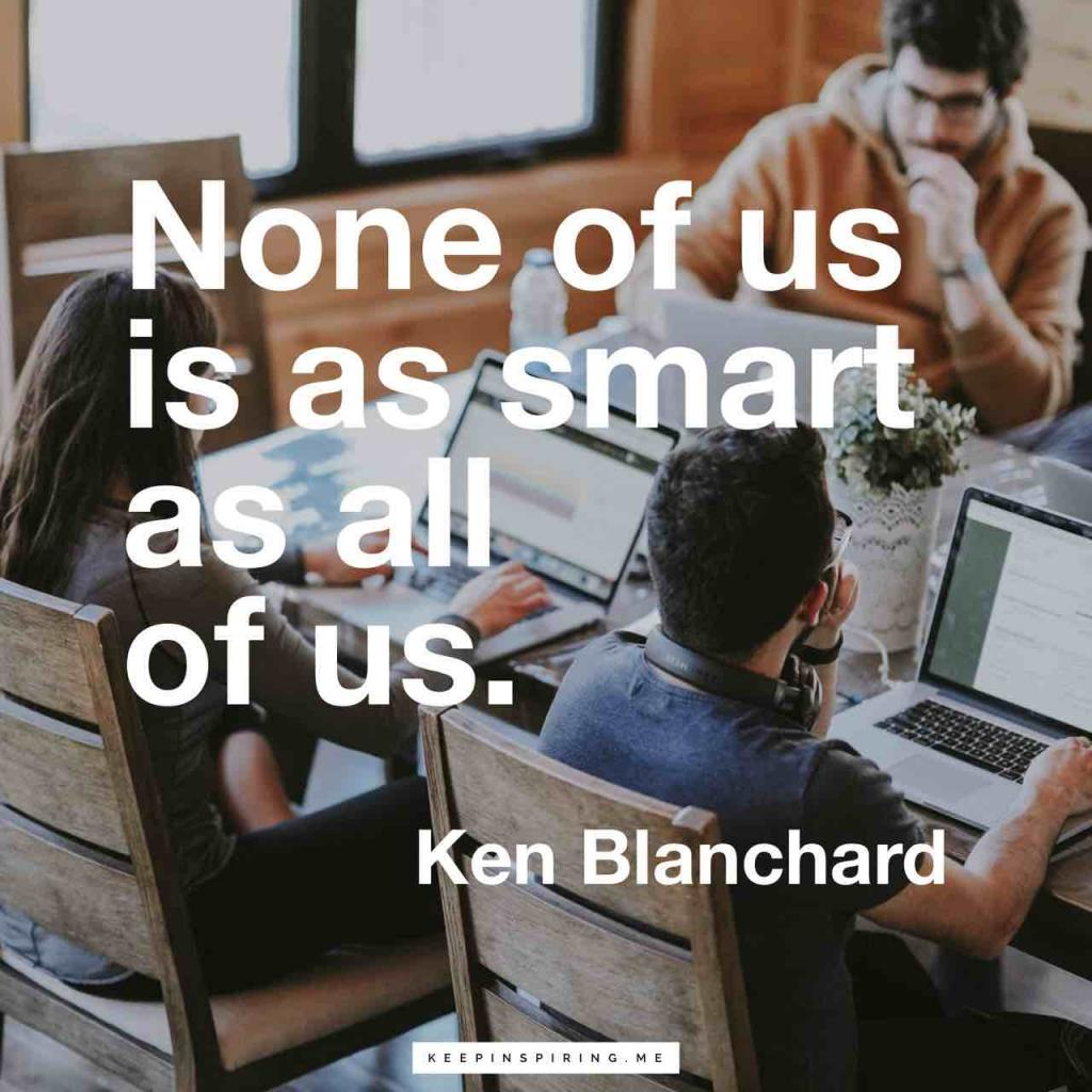 "Ken Blanchard quote ""None of us is as smart as all of us"""