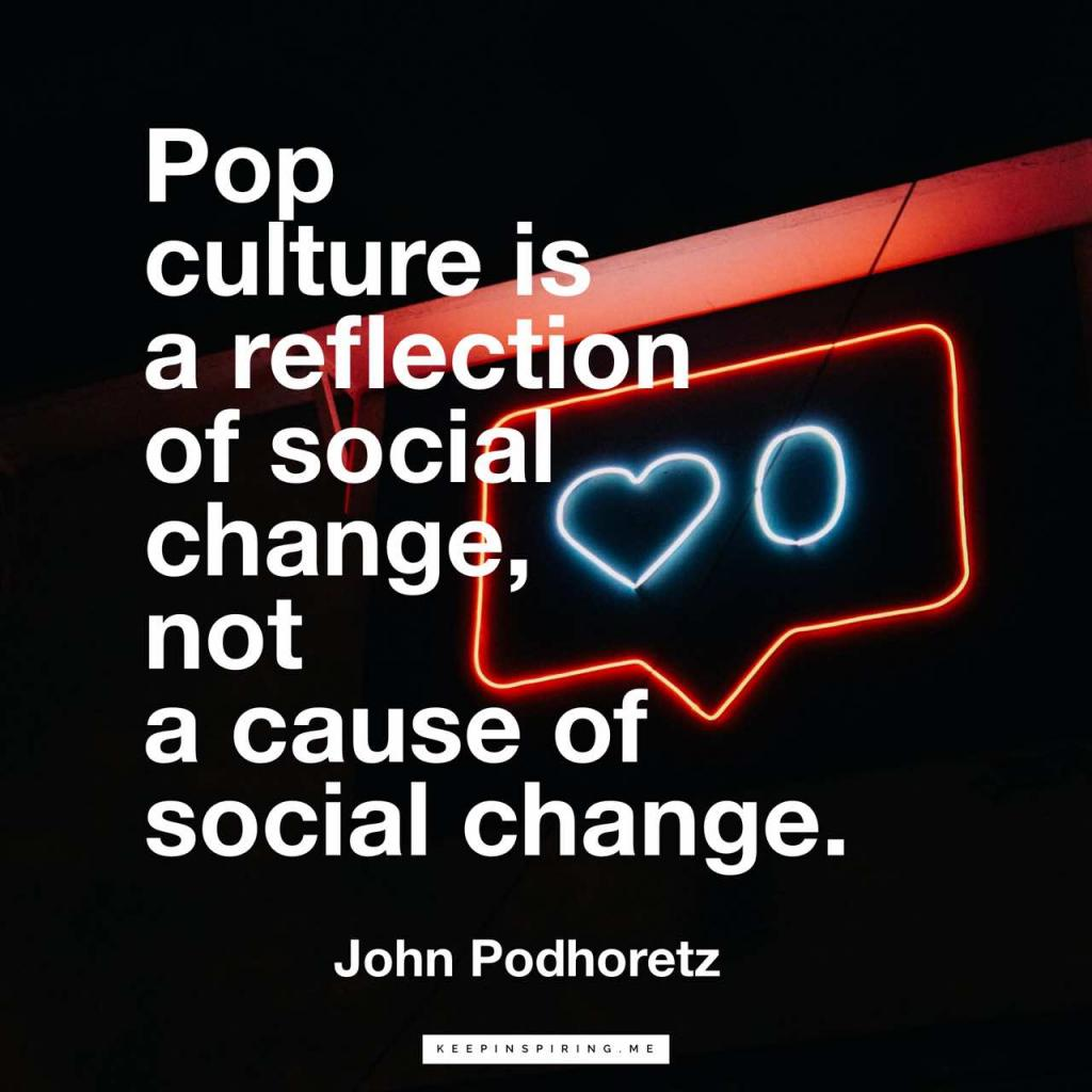 """Pop culture is a reflection of social change, not a cause of social change"""