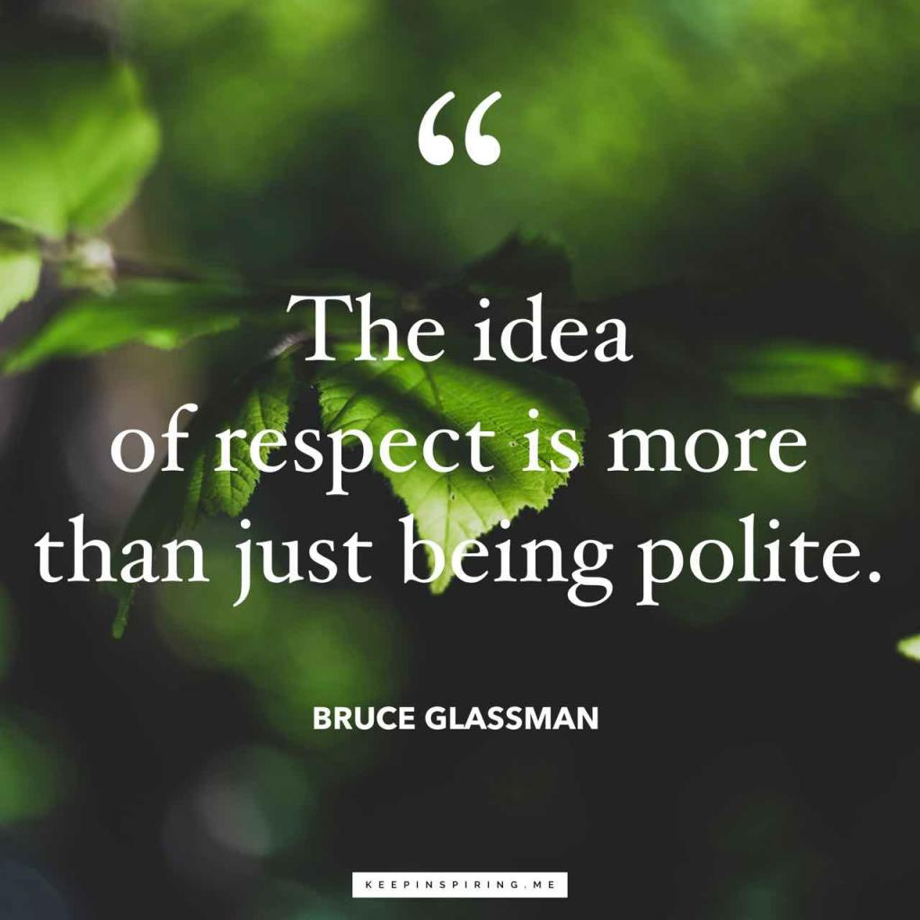 """Bruce Glassman quote """"The idea of respect is more than just being polite"""""""