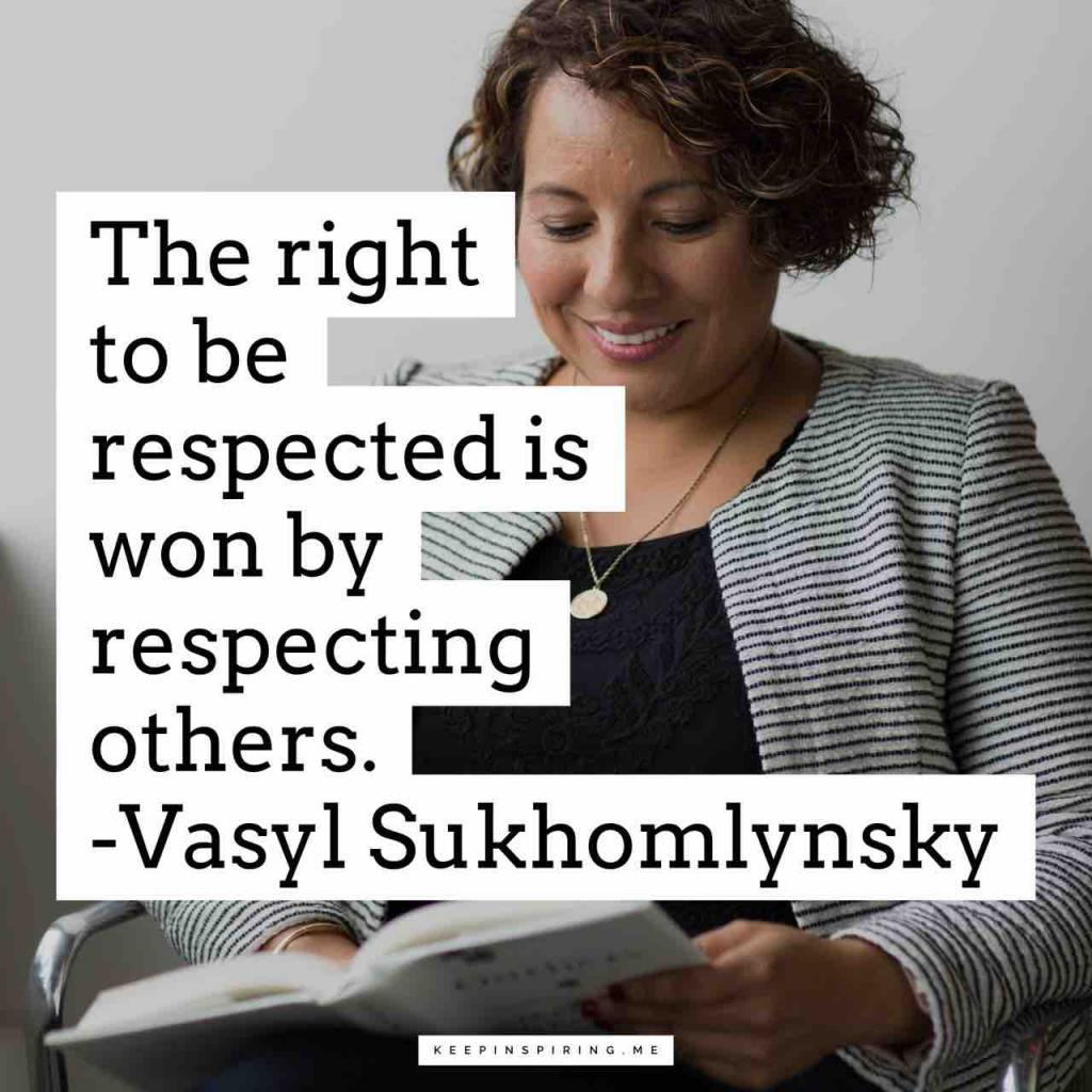 """""""The right to be respected is won by respecting others"""""""