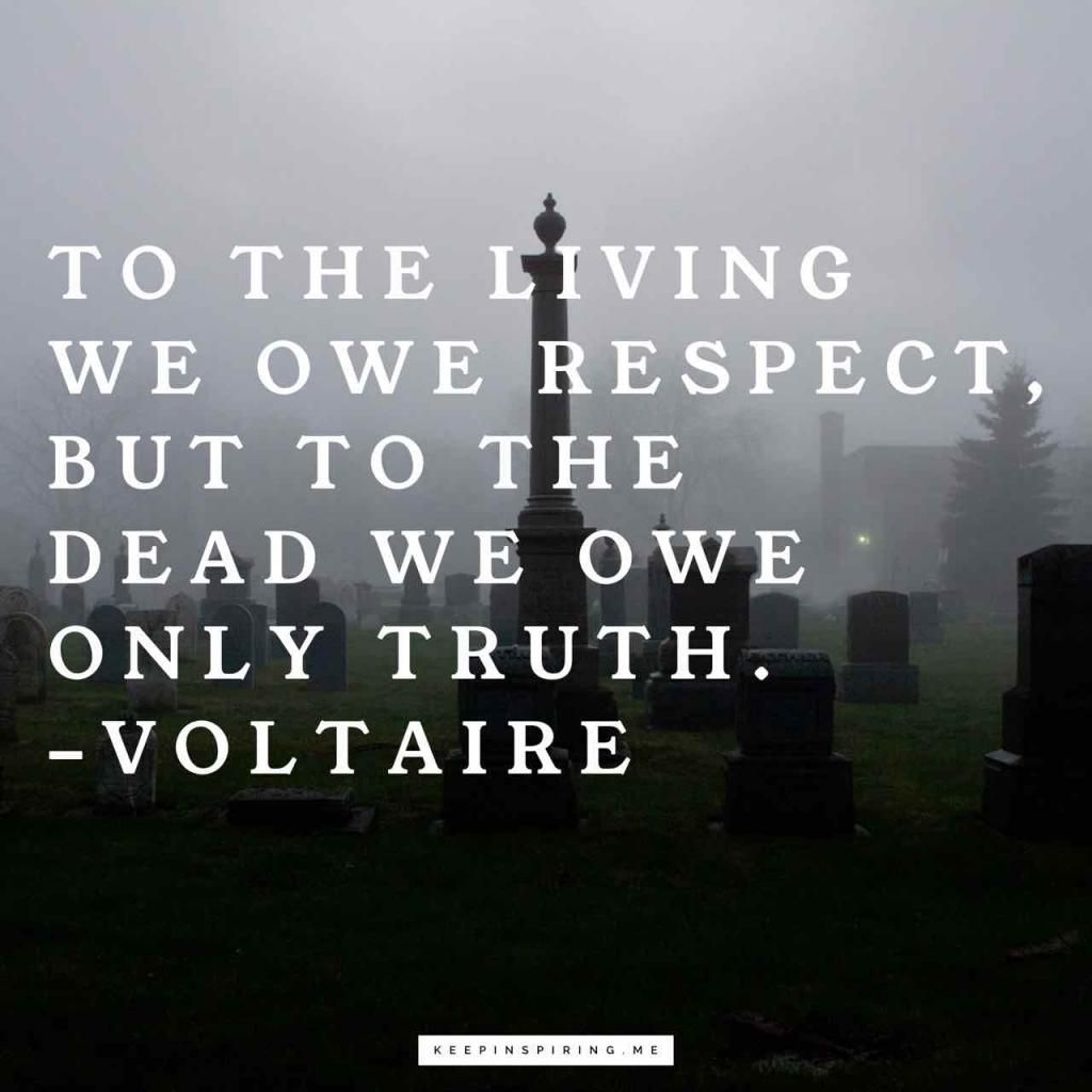 """""""To the living we owe respect, but to the dead we owe only the truth"""""""