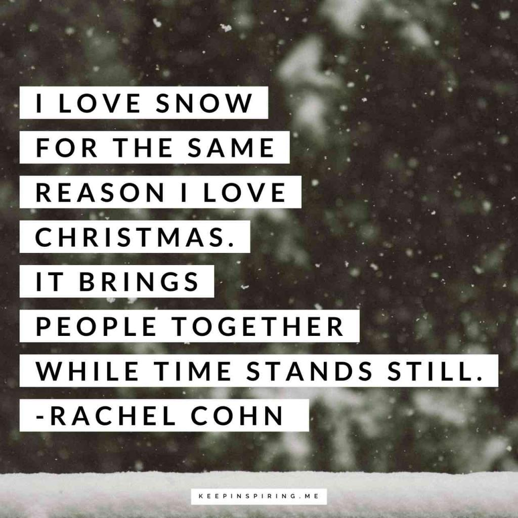 """I love snow for the same reason I love Christmas. It brings people together while time stands still"""