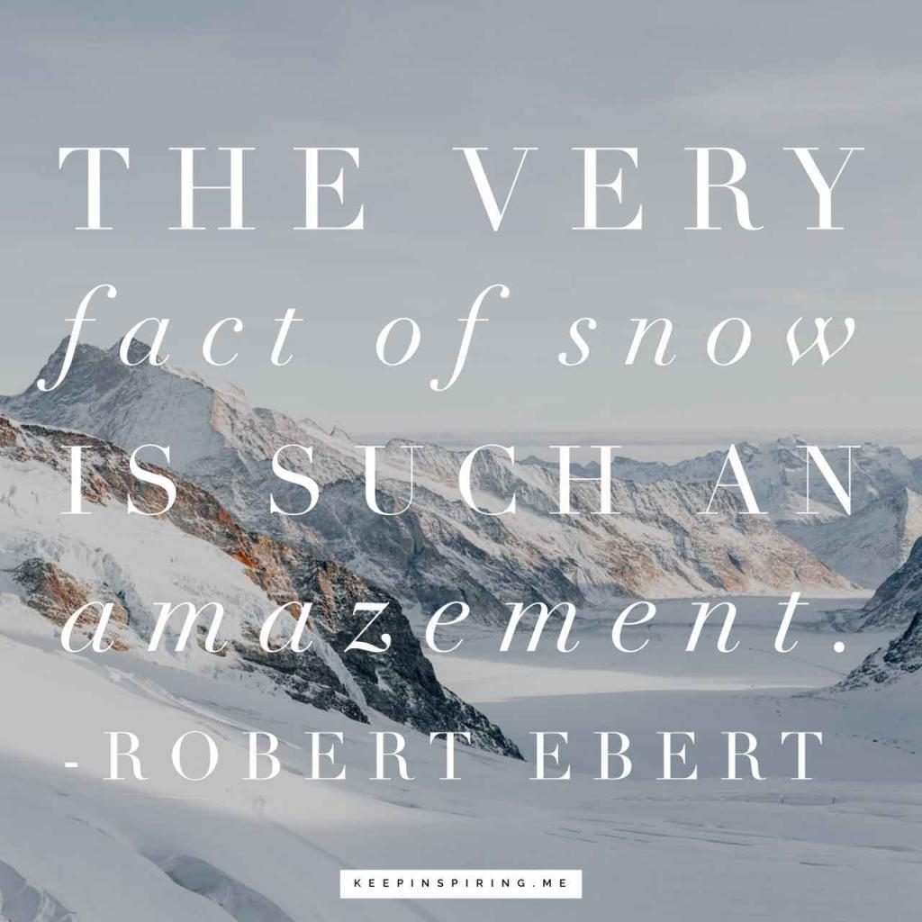 "Roger Ebert winter quote ""The very fact of snow is such an amazement"""