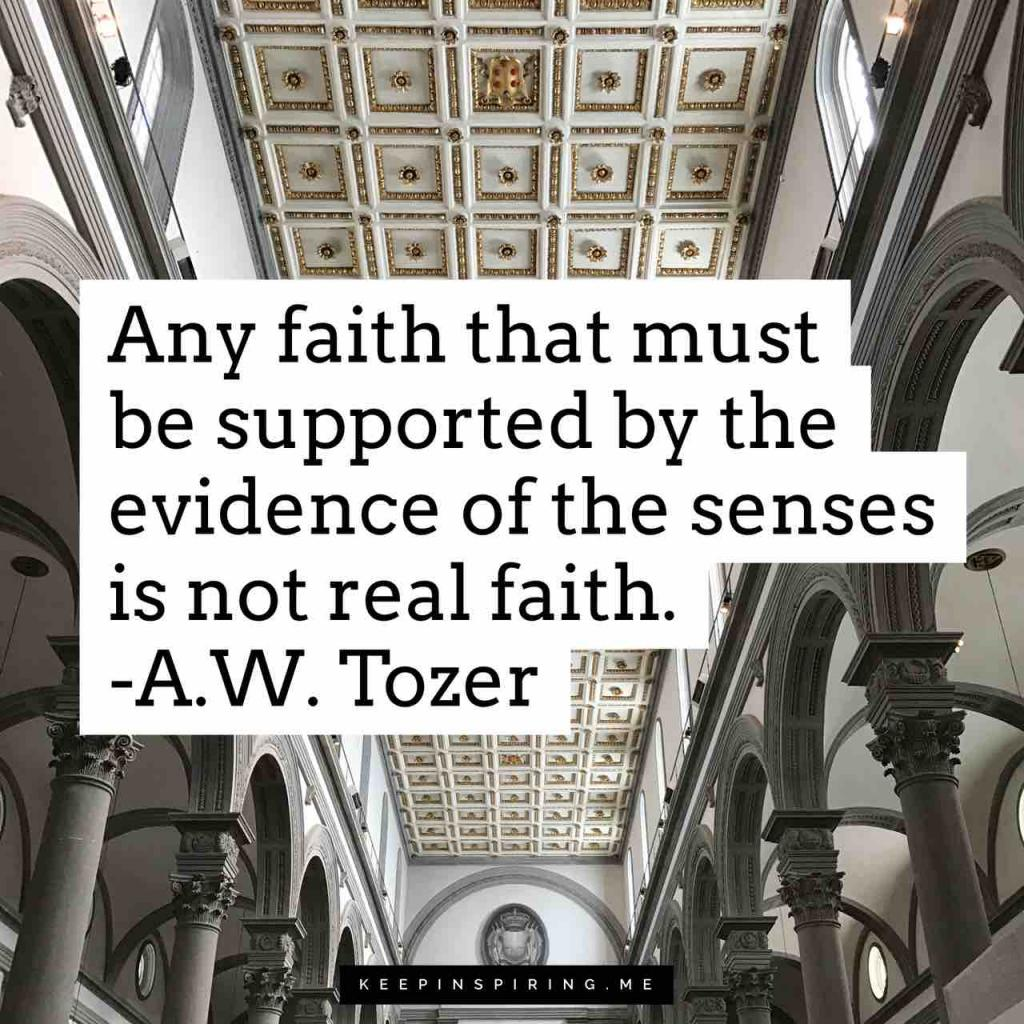 "AW Tozer quote ""Any faith that must be supported by the evidence of the senses is not real faith"""