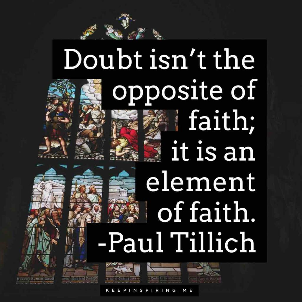 "Paul Tillich faith quote ""Doubt isn't the opposite of faith; it is an element of faith"""