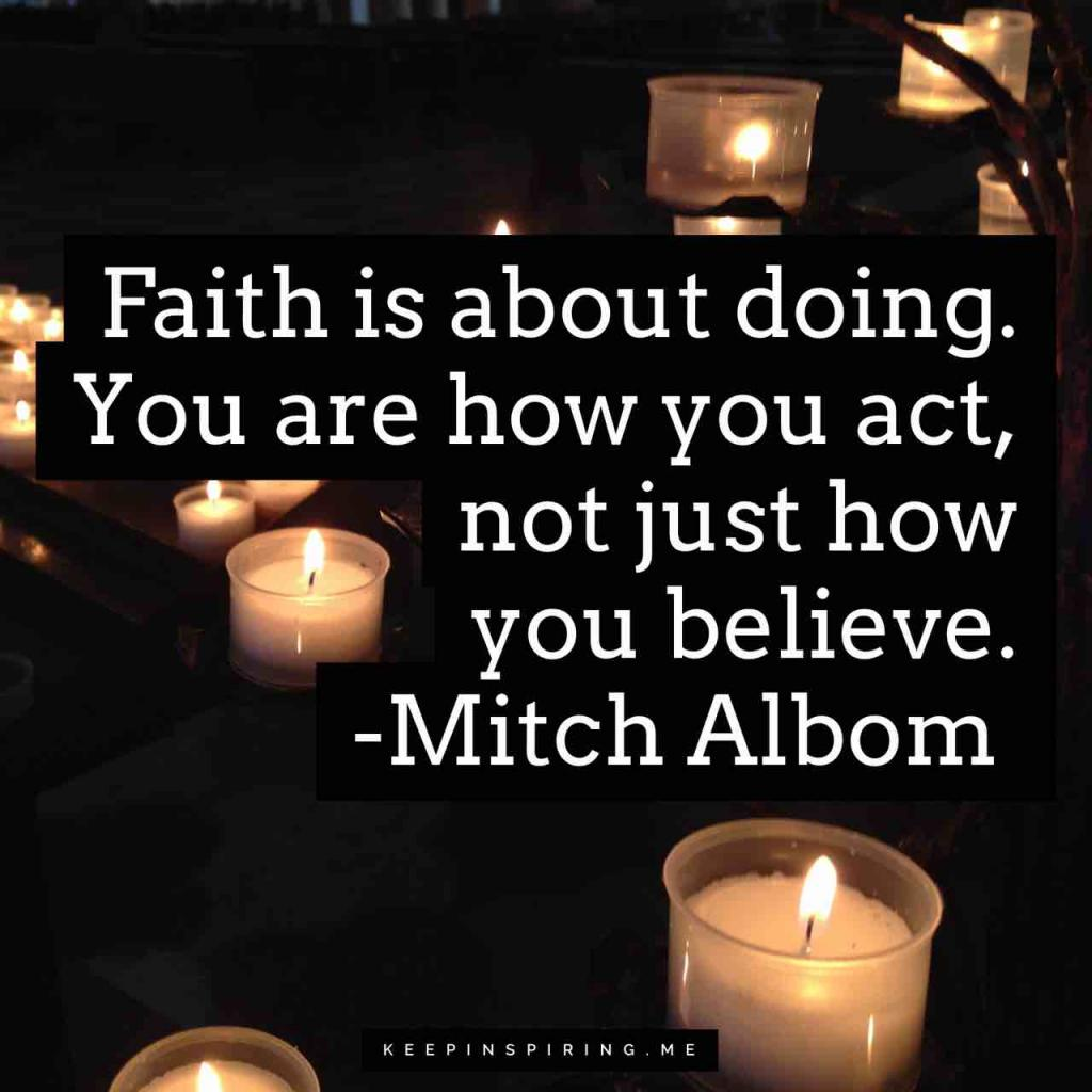 "Mitch Albom quote ""Faith is about doing. You are how you act, not just how you believe"""