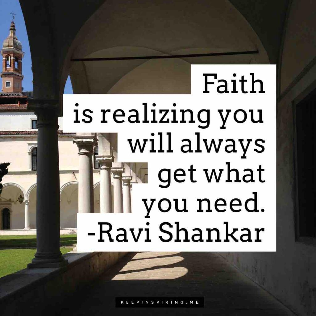 "Ravi Shankar quote ""Faith is realizing that you always get what you need"""