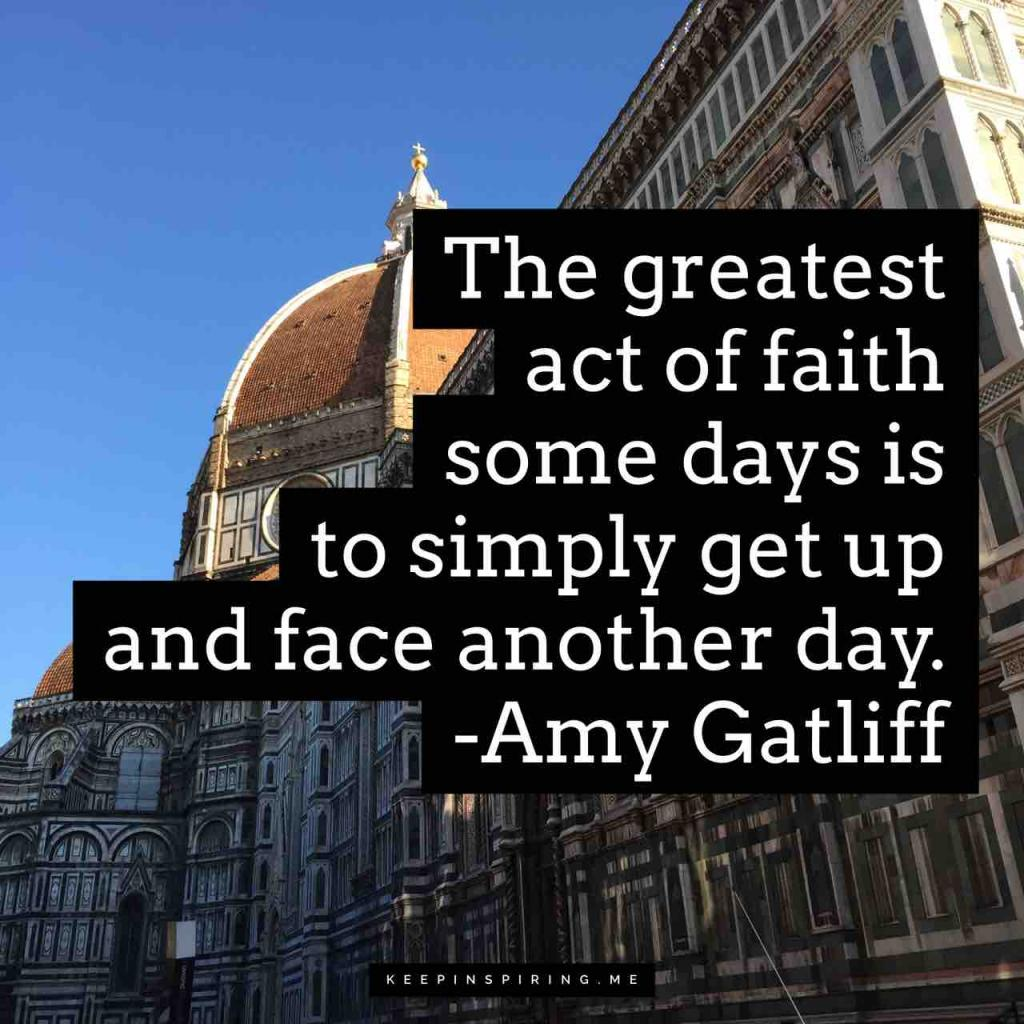 "Amy Gatliff quote ""The greatest act of faith some days is to simply get up and face another day"""
