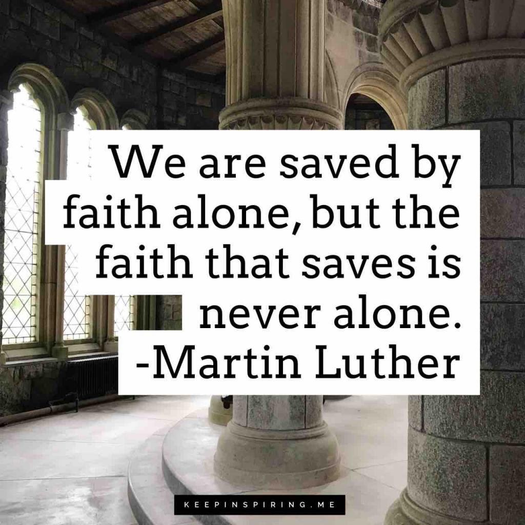 "Martin Luther quote ""We are saved by faith alone, but the faith that saves is never alone"""