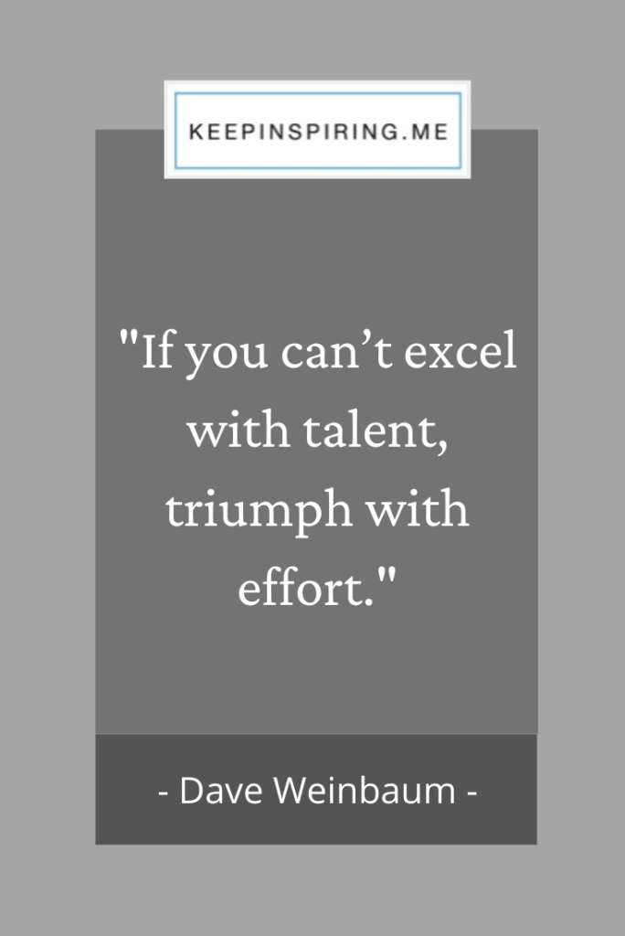 "Dave Weinbaum quote ""If you can't excel with talent, triumph with effort"""