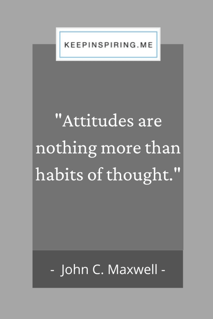 "John C Maxwell quote ""Attitudes are nothing more than habits of thought"""