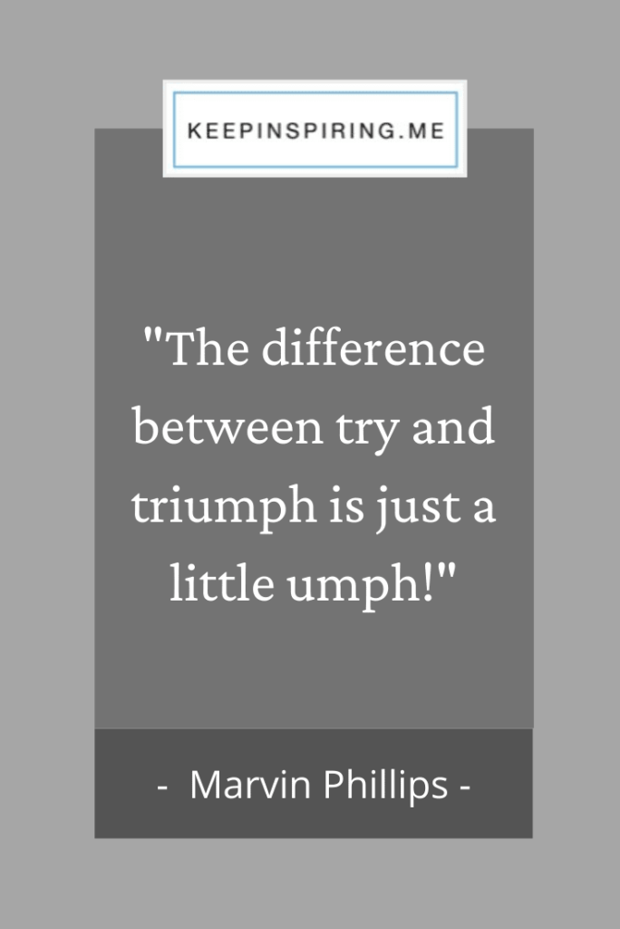 "Marvin Phillips quote ""The difference between try and triumph is just a little umph!"""