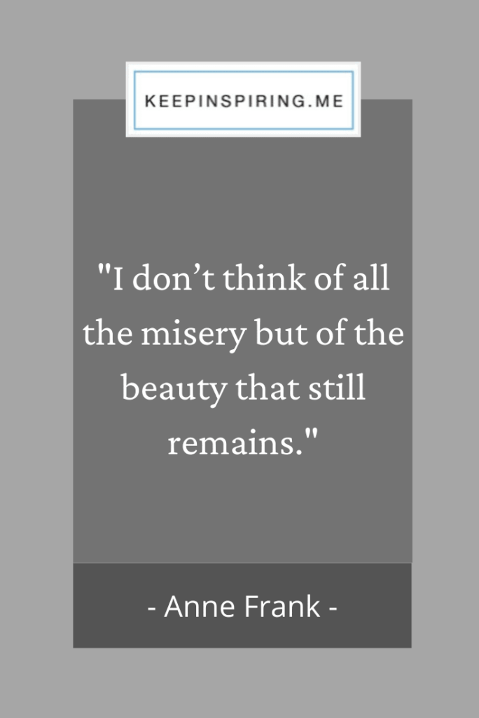 "Anne Frank quote ""I don't think of all the misery but of the beauty that still remains"""