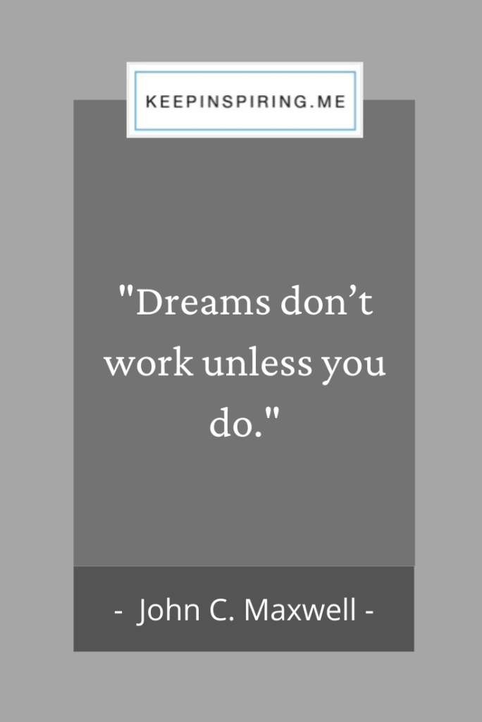"John C Maxwell quote ""Dreams don't work unless you do"""