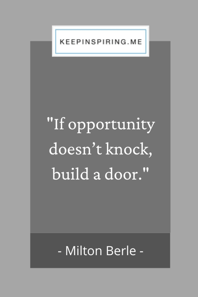 "Milton Berle quote ""If opportunity doesn't knock, build a door"""