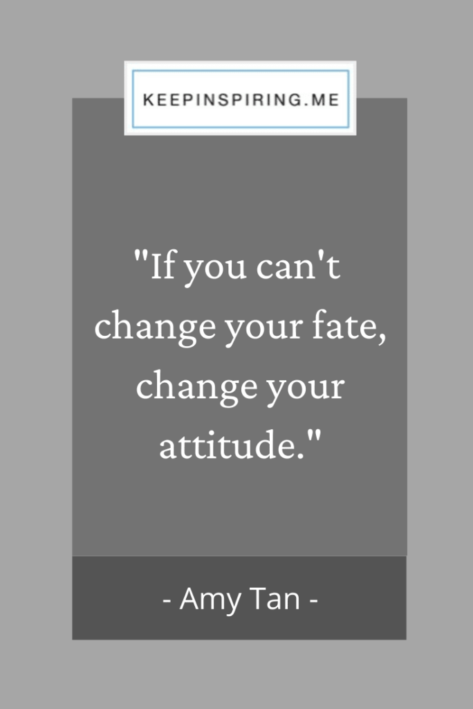 "Amy Tan quote ""If you can't change your fate, change your attitude"""