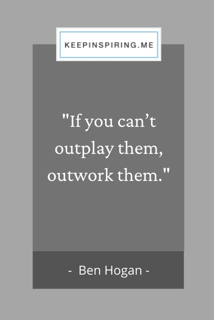 "Ben Hogan hard work quote ""If you can't outplay them, outwork them"""