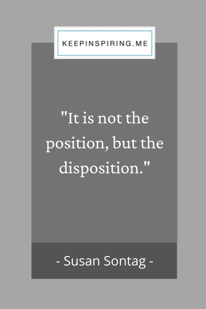 "Susan Sontag attitude quote ""It is not the position, but the disposition"""