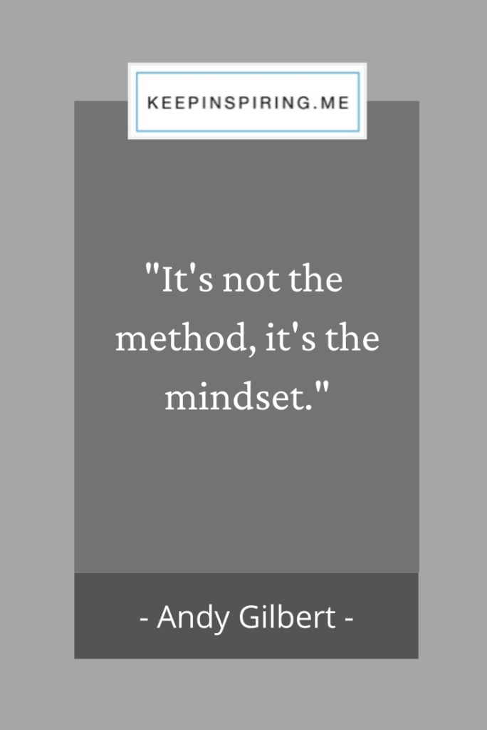 "Andy Gilbert short attitude quote ""It's not the method it's the mindset"""