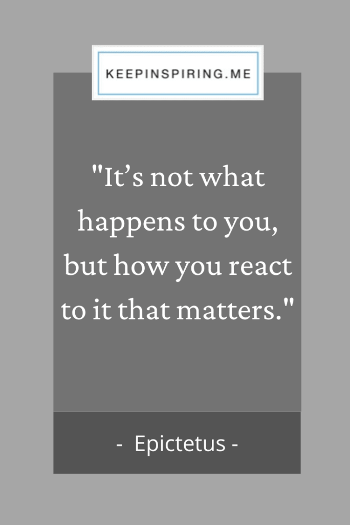 "Epictetus quote ""It's not what happens to you, but how you react to it that matters"""