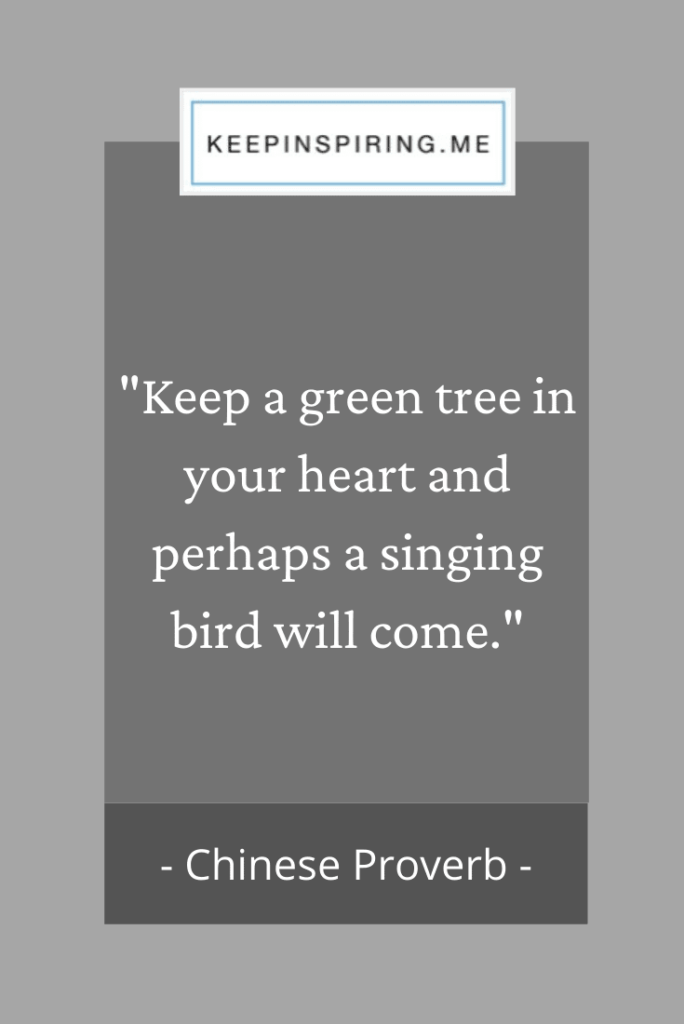 """Keep a green tree in your heart and perhaps a singing bird will come"""