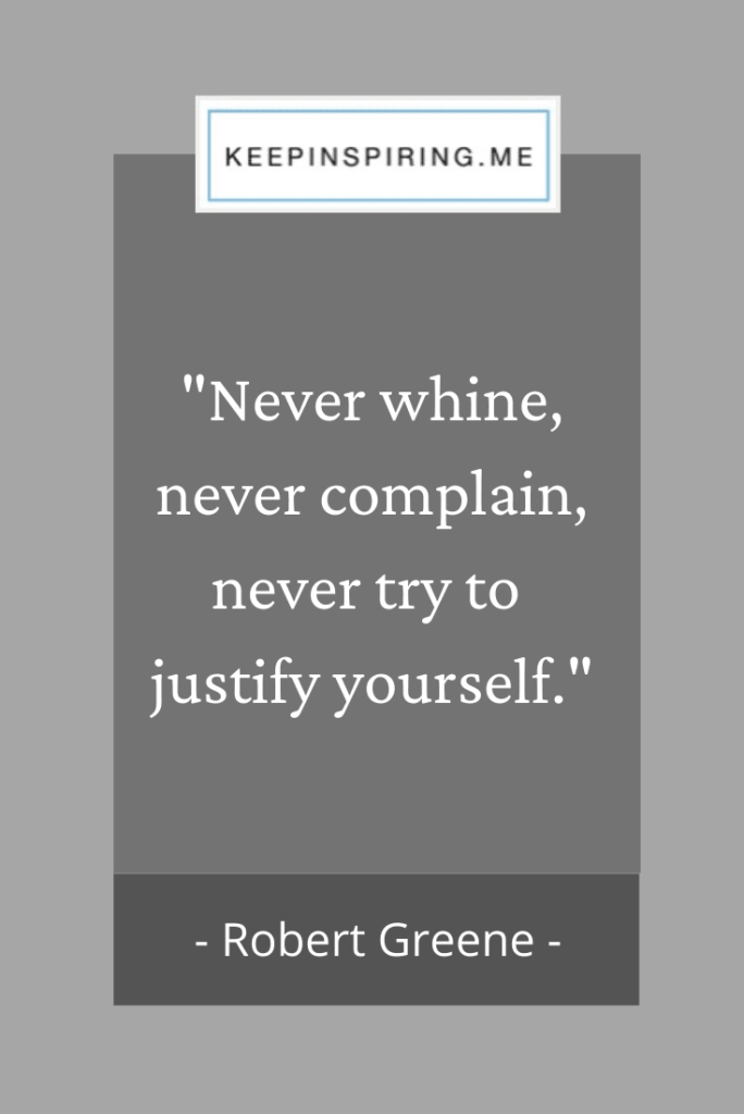 "Robert Greene quote ""Never whine, never complain, never try to justify yourself"""