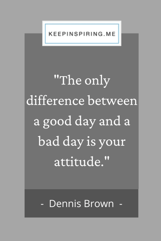 "Dennis Brown quote ""The only difference between a good day and a bad day is your attitude"""
