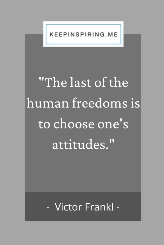 "Viktor Frankl quote ""The last of the human freedoms is to choose one's attitudes"""
