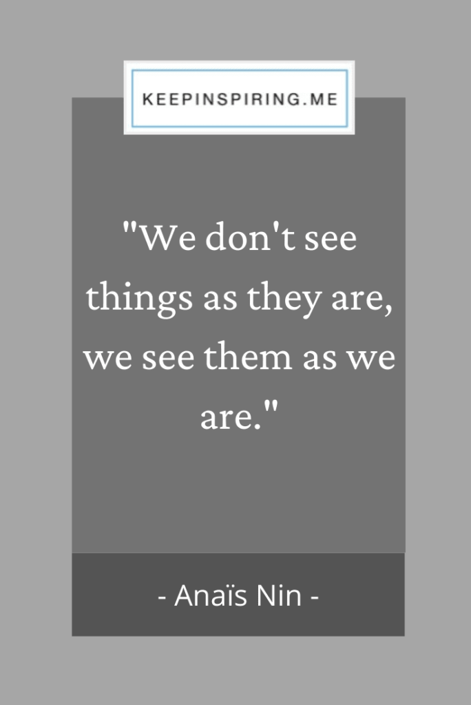 "Anais Nin quote ""We don't see things as they are, we see them as we are"""