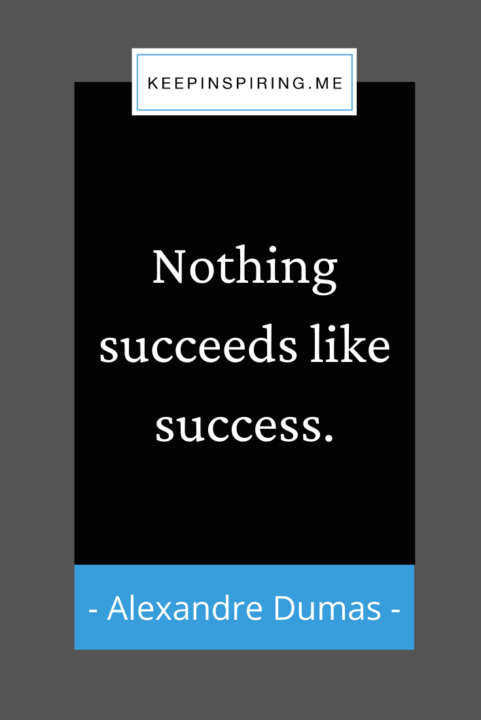 """Alexandre Dumas quote """"Nothing succeeds like success"""""""