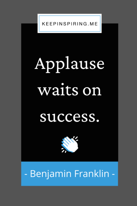 """Ben Franklin quote """"Applause waits on success"""""""