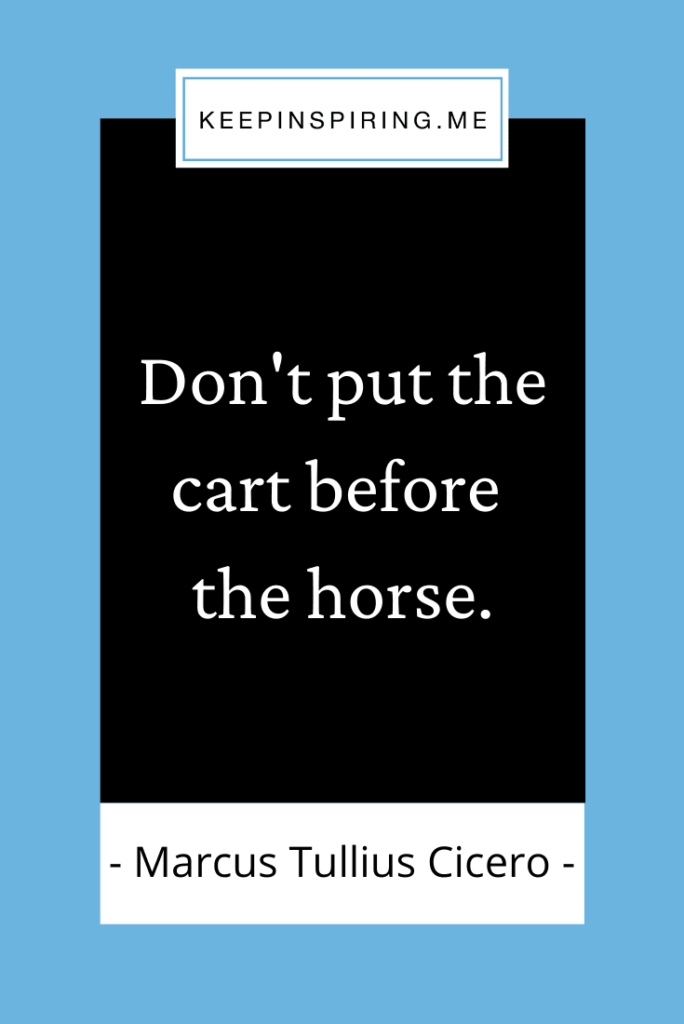 """Cicero quote """"Don't put the cart before the horse"""""""