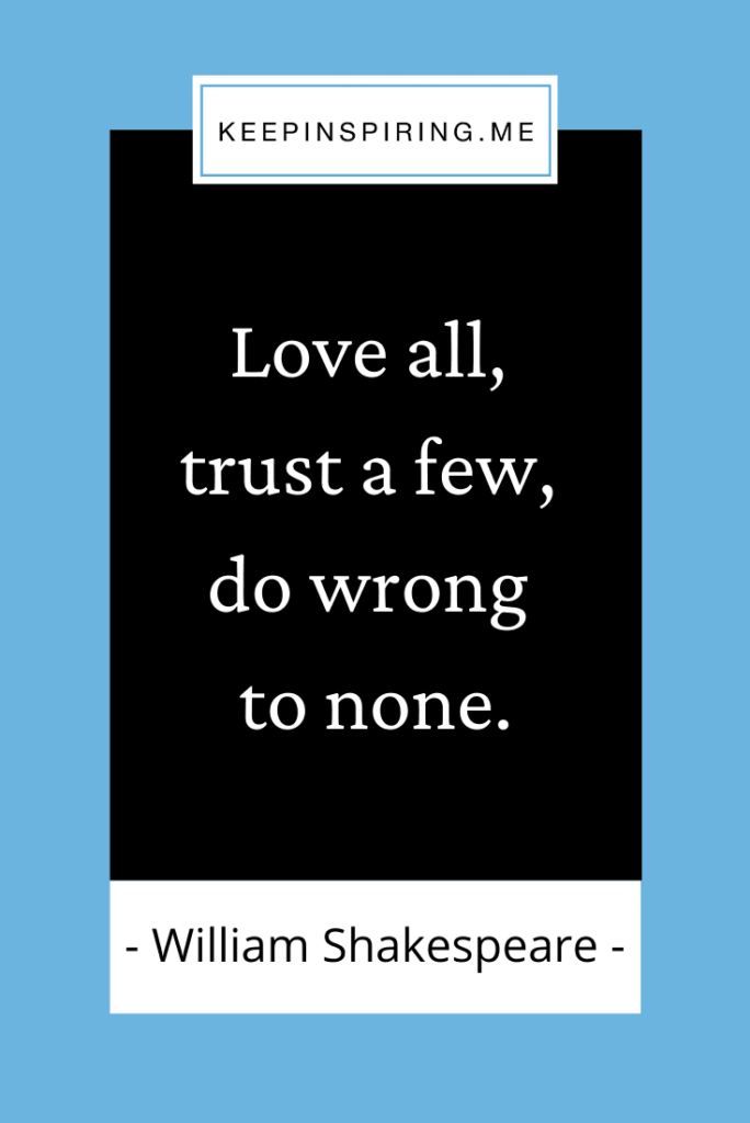 """""""Love all, trust a few, do wrong to none"""""""
