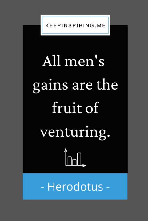 """Herodotus quote """"All men's gains are the fruit of venturing"""""""