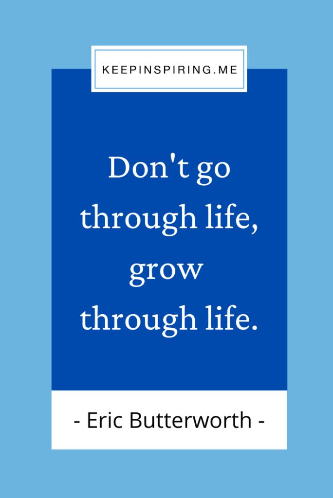 """""""Don't go through life, grow through life"""""""