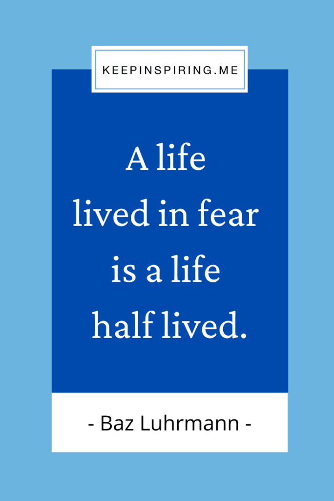 """Baz Luhrmann quote """"A life lived in fear is a life half lived"""""""