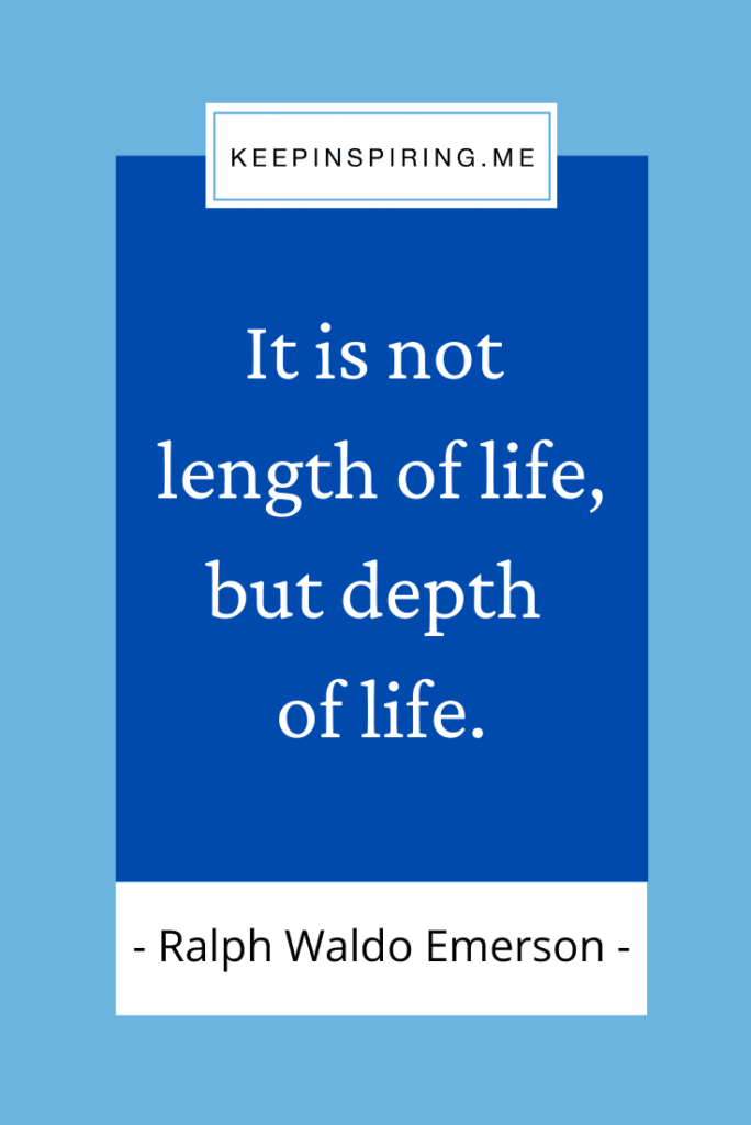"""""""It is not length of life, but depth of life"""""""