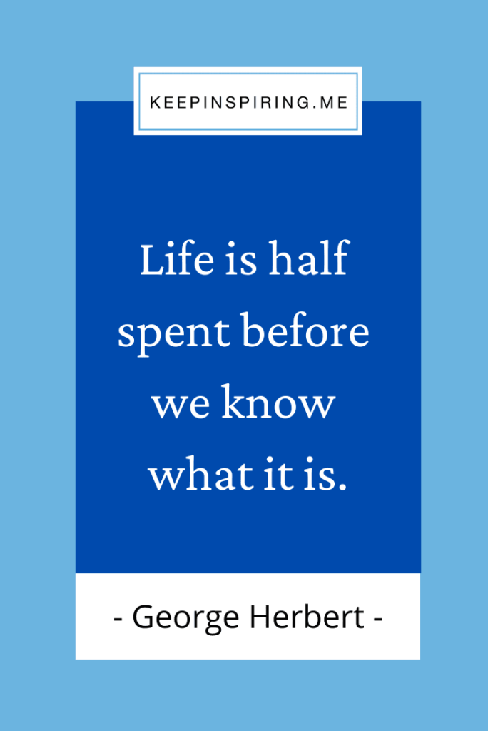 """George Herbert quote """"Life is half spent before we know what it is"""""""