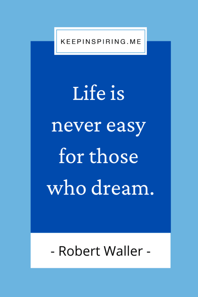"""Robert Waller quote """"Life is never easy for those who dream"""""""