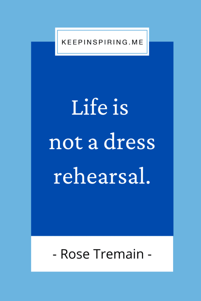 """Rose Tremain quote """"Life is not a dress rehearsal"""""""