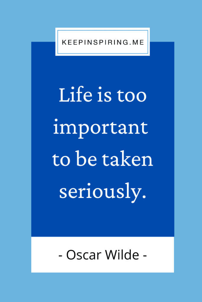 """""""Life is too important to be taken seriously"""""""