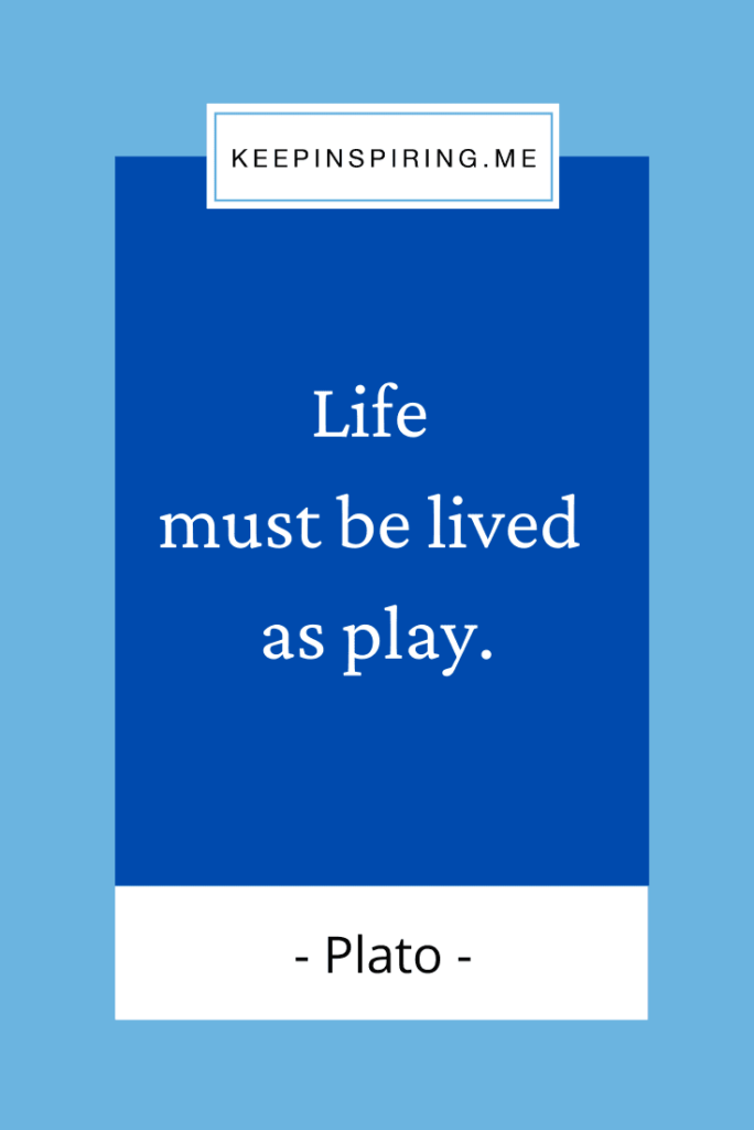 """Plato quote """"Life must be lived as play"""""""