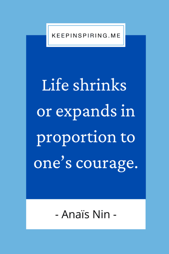 """""""Life shrinks or expands in proportion to one's courage"""""""