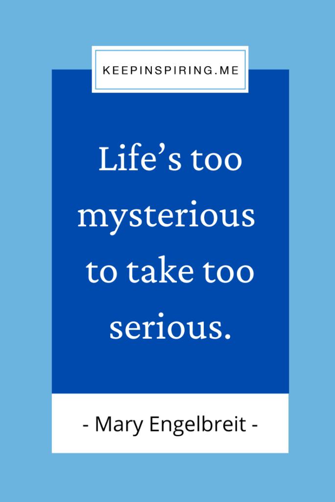 """""""Life's too mysterious to take too serious"""""""